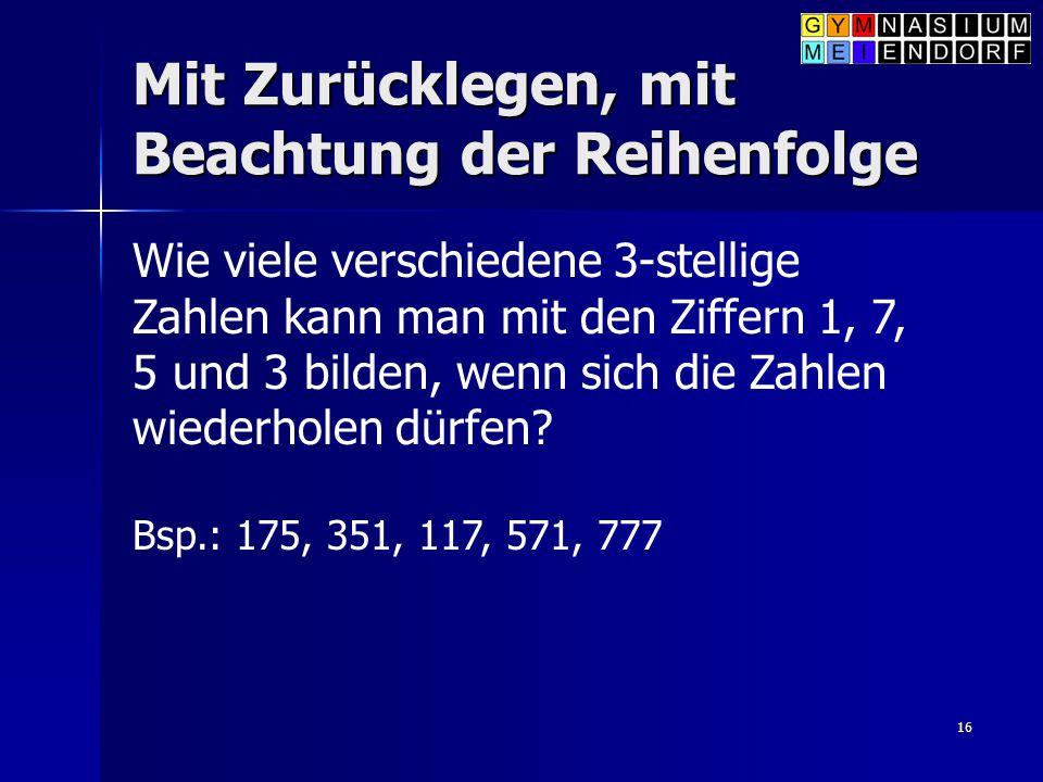 16 Mit Zurücklegen, mit Beachtung der Reihenfolge Wie viele verschiedene 3-stellige Zahlen kann man mit den Ziffern 1, 7, 5 und 3 bilden, wenn sich di