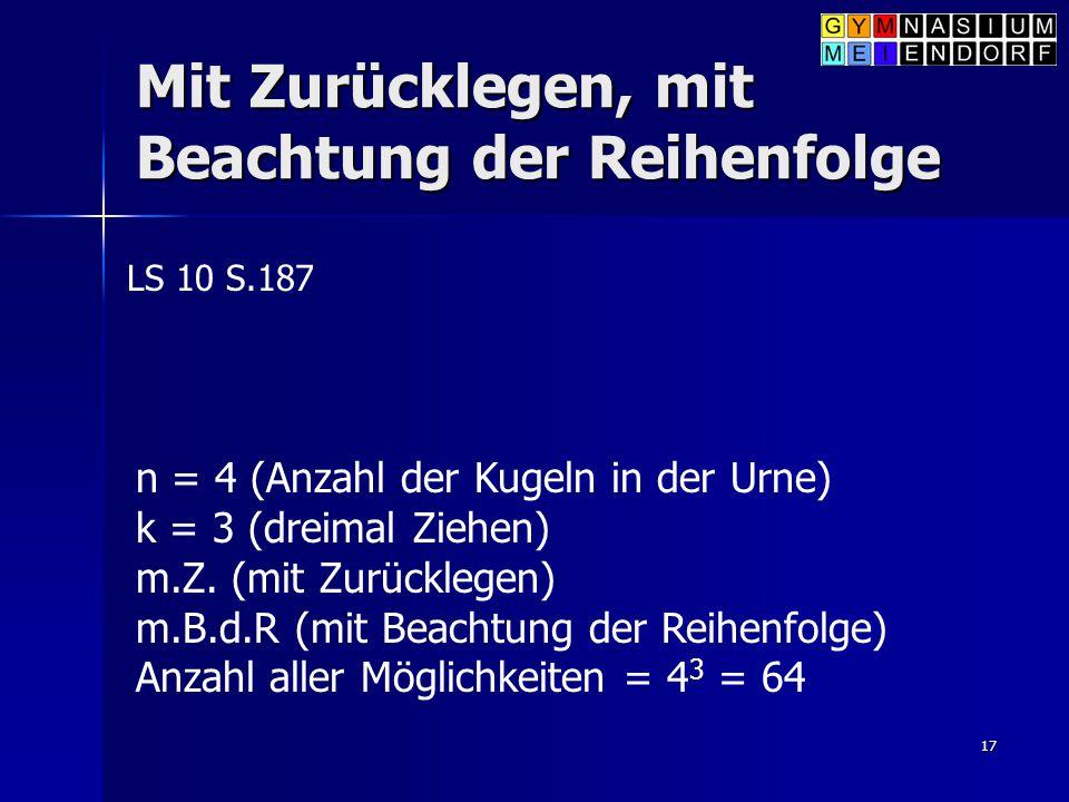 17 Mit Zurücklegen, mit Beachtung der Reihenfolge LS 10 S.187 n = 4 (Anzahl der Kugeln in der Urne) k = 3 (dreimal Ziehen) m.Z. (mit Zurücklegen) m.B.
