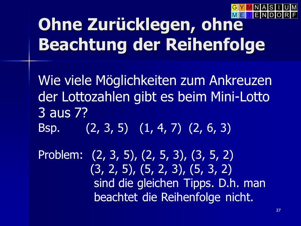27 Ohne Zurücklegen, ohne Beachtung der Reihenfolge Wie viele Möglichkeiten zum Ankreuzen der Lottozahlen gibt es beim Mini-Lotto 3 aus 7? Bsp. (2, 3,