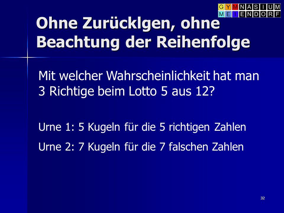 32 Ohne Zurücklgen, ohne Beachtung der Reihenfolge Mit welcher Wahrscheinlichkeit hat man 3 Richtige beim Lotto 5 aus 12? Urne 1: 5 Kugeln für die 5 r