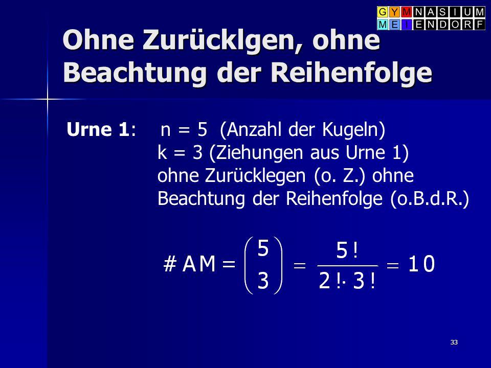 33 Ohne Zurücklgen, ohne Beachtung der Reihenfolge Urne 1: n = 5 (Anzahl der Kugeln) k = 3 (Ziehungen aus Urne 1) ohne Zurücklegen (o. Z.) ohne Beacht