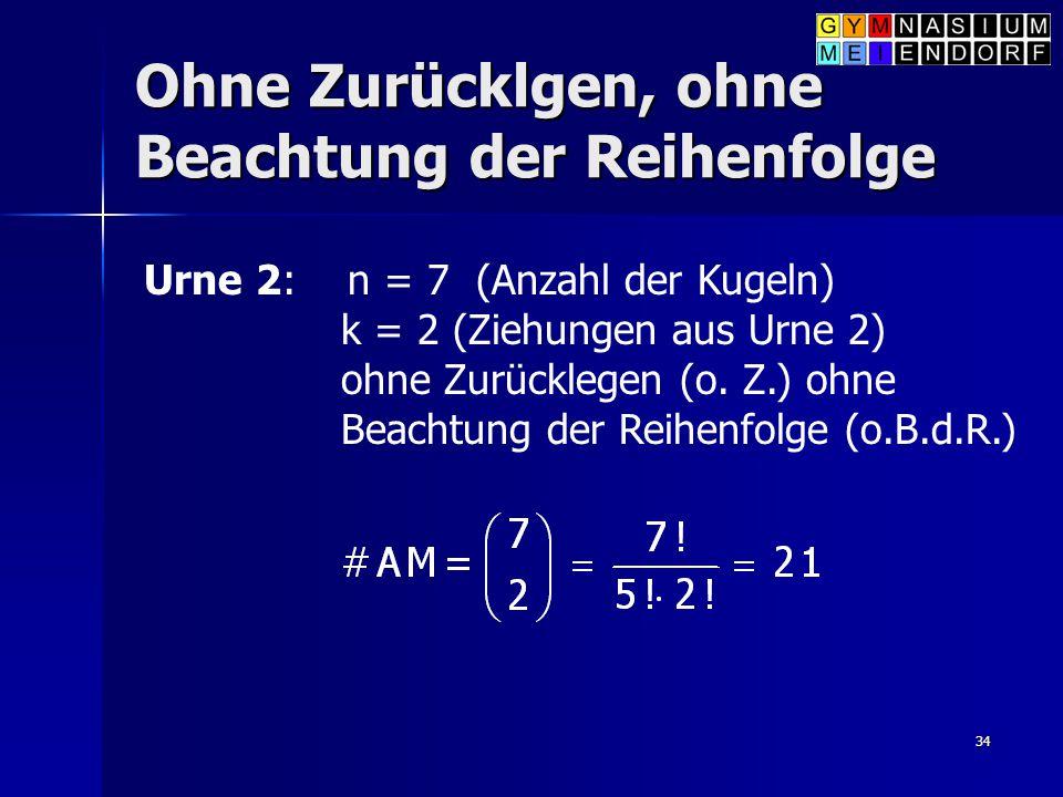 34 Ohne Zurücklgen, ohne Beachtung der Reihenfolge Urne 2: n = 7 (Anzahl der Kugeln) k = 2 (Ziehungen aus Urne 2) ohne Zurücklegen (o. Z.) ohne Beacht