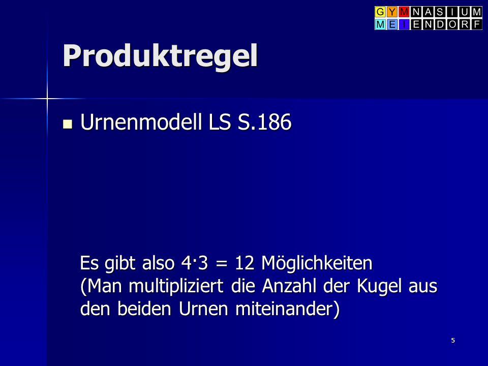 5 Produktregel Urnenmodell LS S.186 Urnenmodell LS S.186 Es gibt also 4·3 = 12 Möglichkeiten (Man multipliziert die Anzahl der Kugel aus den beiden Ur