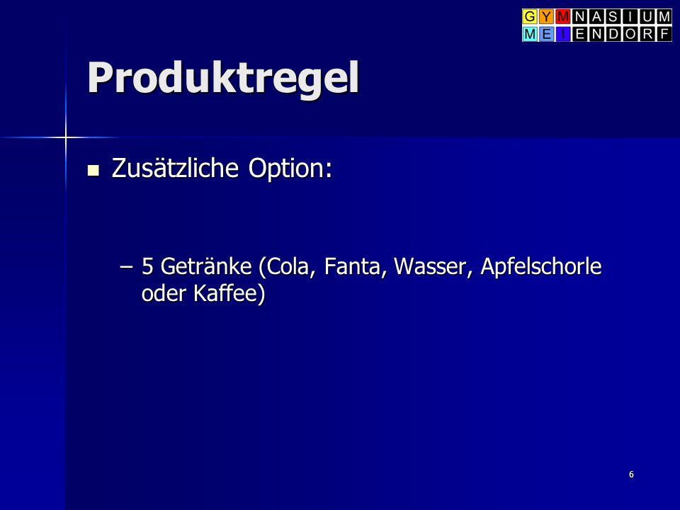 6 Produktregel Zusätzliche Option: Zusätzliche Option: –5 Getränke (Cola, Fanta, Wasser, Apfelschorle oder Kaffee)