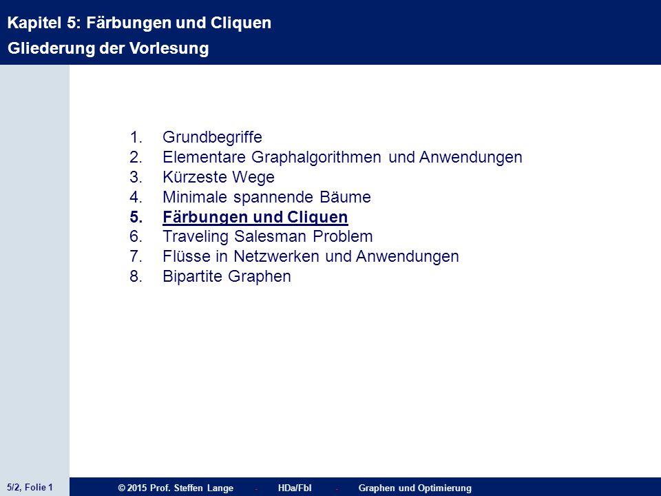 5/2, Folie 1 © 2015 Prof. Steffen Lange - HDa/FbI - Graphen und Optimierung Kapitel 5: Färbungen und Cliquen Gliederung der Vorlesung 1.Grundbegriffe
