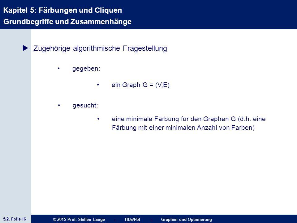 5/2, Folie 16 © 2015 Prof. Steffen Lange - HDa/FbI - Graphen und Optimierung Kapitel 5: Färbungen und Cliquen  Zugehörige algorithmische Fragestellun