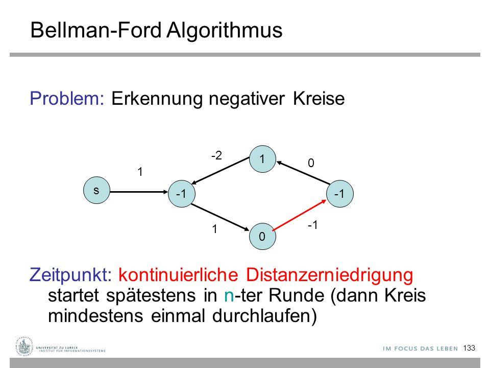 133 Bellman-Ford Algorithmus Problem: Erkennung negativer Kreise Zeitpunkt: kontinuierliche Distanzerniedrigung startet spätestens in n-ter Runde (dan