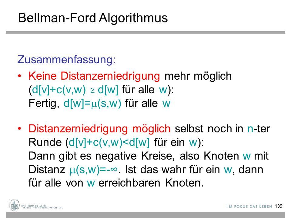 135 Bellman-Ford Algorithmus Zusammenfassung: Keine Distanzerniedrigung mehr möglich (d[v]+c(v,w) ≥ d[w] für alle w): Fertig, d[w]=  (s,w) für alle w