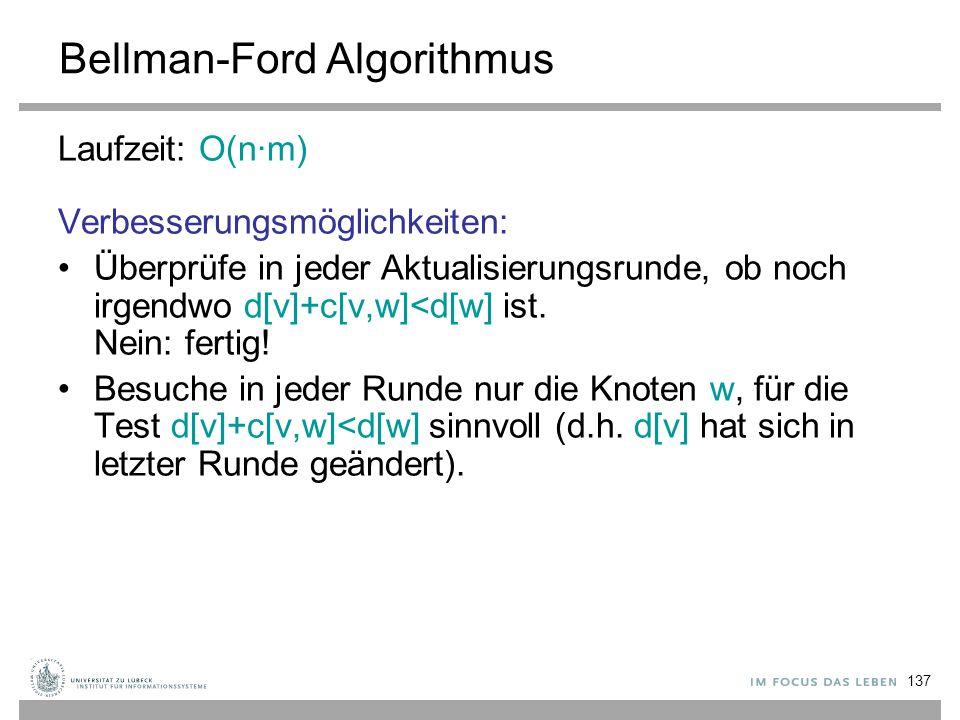 137 Bellman-Ford Algorithmus Laufzeit: O(n∙m) Verbesserungsmöglichkeiten: Überprüfe in jeder Aktualisierungsrunde, ob noch irgendwo d[v]+c[v,w]<d[w] i