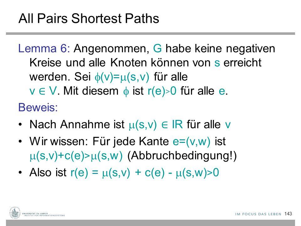 143 All Pairs Shortest Paths Lemma 6: Angenommen, G habe keine negativen Kreise und alle Knoten können von s erreicht werden. Sei  (v)=  (s,v) für a