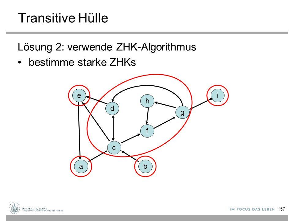 157 Transitive Hülle Lösung 2: verwende ZHK-Algorithmus bestimme starke ZHKs a c f g i h d e b