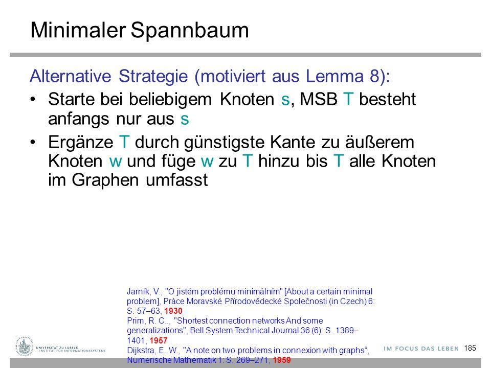 185 Minimaler Spannbaum Alternative Strategie (motiviert aus Lemma 8): Starte bei beliebigem Knoten s, MSB T besteht anfangs nur aus s Ergänze T durch