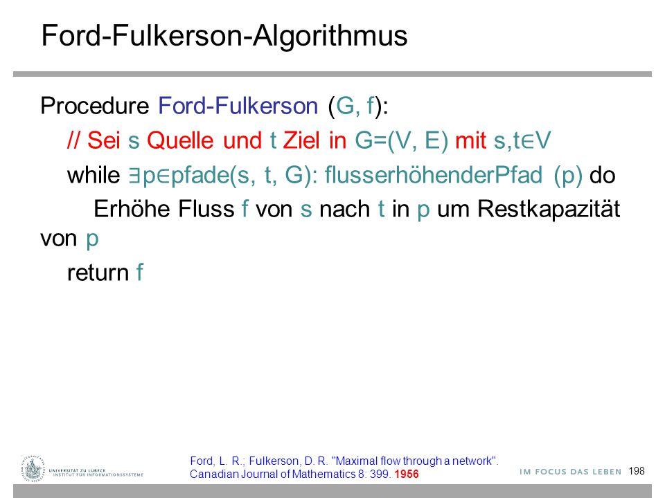 Ford-Fulkerson-Algorithmus Procedure Ford-Fulkerson (G, f): // Sei s Quelle und t Ziel in G=(V, E) mit s,t ∈ V while ∃ p ∈ pfade(s, t, G): flusserhöhe