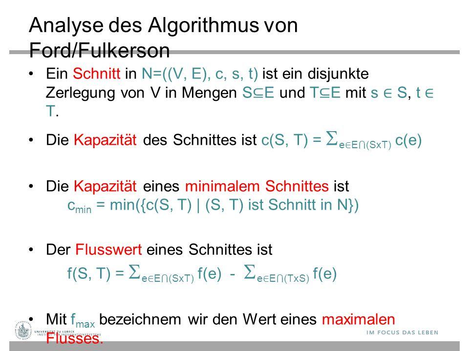 Analyse des Algorithmus von Ford/Fulkerson Ein Schnitt in N=((V, E), c, s, t) ist ein disjunkte Zerlegung von V in Mengen S ⊆ E und T ⊆ E mit s ∈ S, t