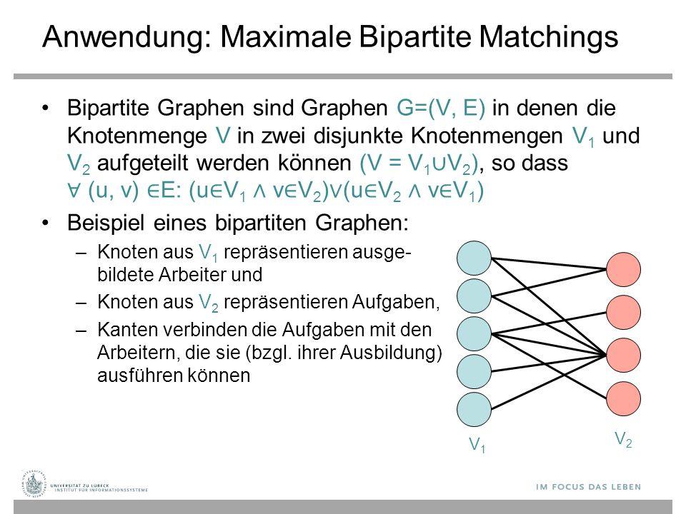 Anwendung: Maximale Bipartite Matchings Bipartite Graphen sind Graphen G=(V, E) in denen die Knotenmenge V in zwei disjunkte Knotenmengen V 1 und V 2