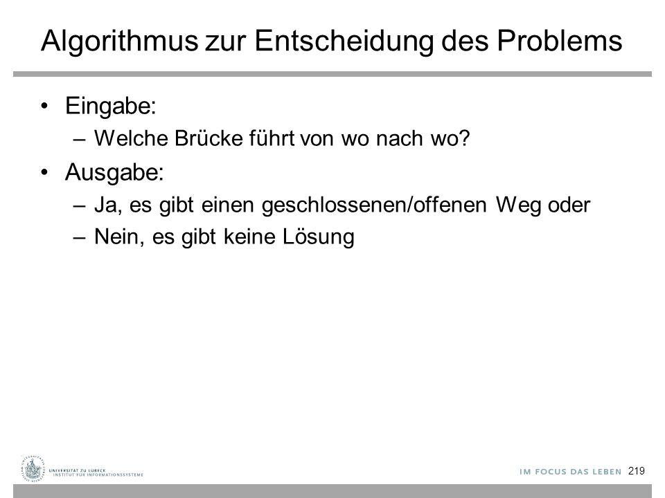 Algorithmus zur Entscheidung des Problems Eingabe: –Welche Brücke führt von wo nach wo? Ausgabe: –Ja, es gibt einen geschlossenen/offenen Weg oder –Ne