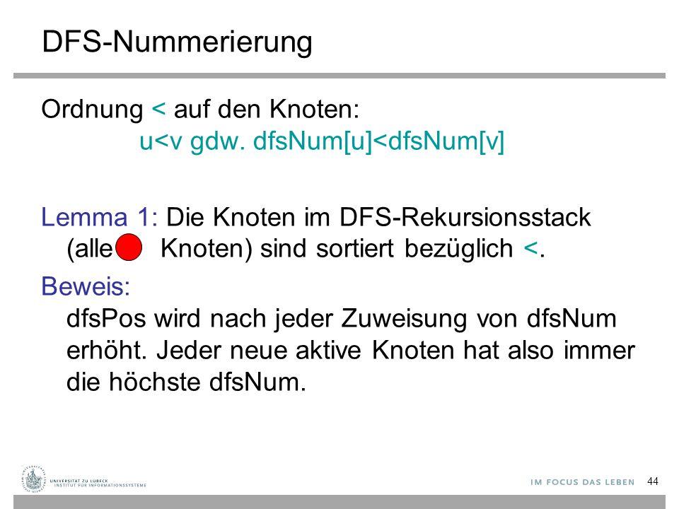 44 DFS-Nummerierung Ordnung < auf den Knoten: u<v gdw. dfsNum[u]<dfsNum[v] Lemma 1: Die Knoten im DFS-Rekursionsstack (alle Knoten) sind sortiert bezü