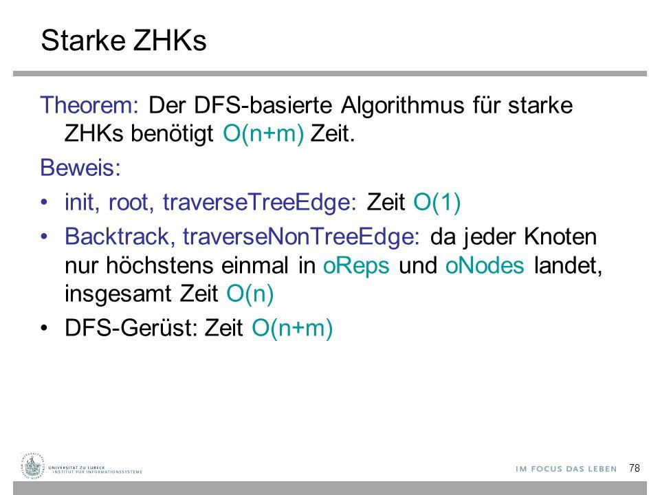 78 Starke ZHKs Theorem: Der DFS-basierte Algorithmus für starke ZHKs benötigt O(n+m) Zeit. Beweis: init, root, traverseTreeEdge: Zeit O(1) Backtrack,