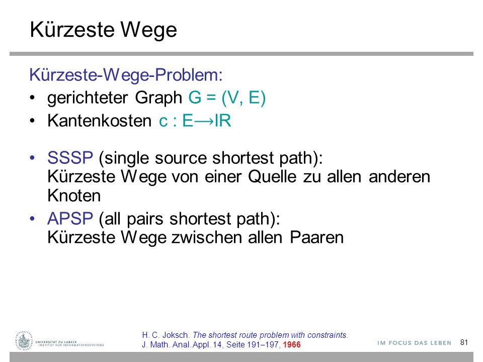 81 Kürzeste Wege Kürzeste-Wege-Problem: gerichteter Graph G = (V, E) Kantenkosten c : EIR SSSP (single source shortest path): Kürzeste Wege von einer