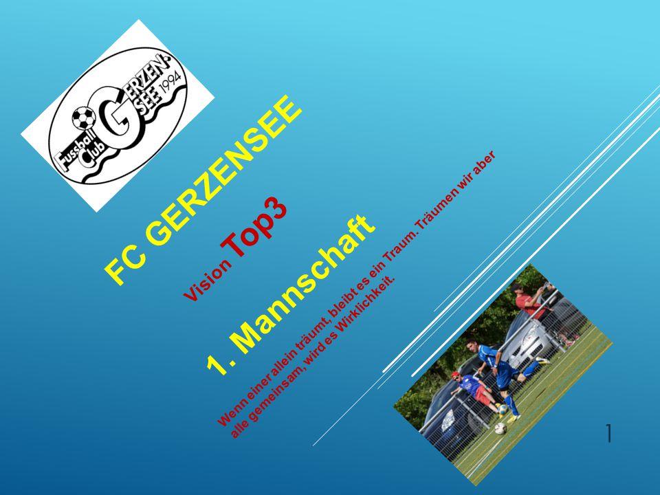 FC GERZENSEE Vision Top3 1. Mannschaft Wenn einer allein träumt, bleibt es ein Traum. Träumen wir aber alle gemeinsam, wird es Wirklichkeit. 1