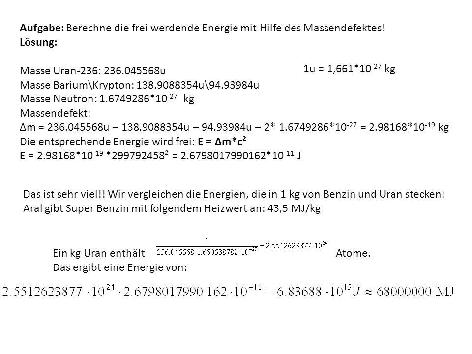 Aufgabe: Berechne die frei werdende Energie mit Hilfe des Massendefektes! Lösung: Masse Uran-236: 236.045568u Masse Barium\Krypton: 138.9088354u\94.93