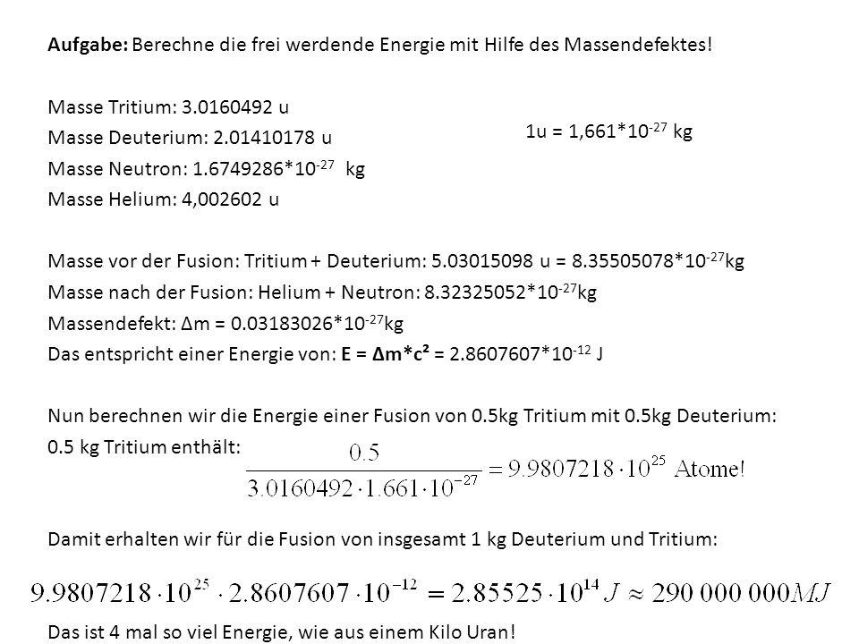 Aufgabe: Berechne die frei werdende Energie mit Hilfe des Massendefektes! Masse Tritium: 3.0160492 u Masse Deuterium: 2.01410178 u Masse Neutron: 1.67