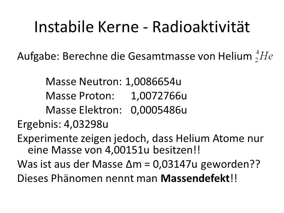 Instabile Kerne - Radioaktivität Aufgabe: Berechne die Gesamtmasse von Helium Masse Neutron: 1,0086654u Masse Proton: 1,0072766u Masse Elektron:0,0005