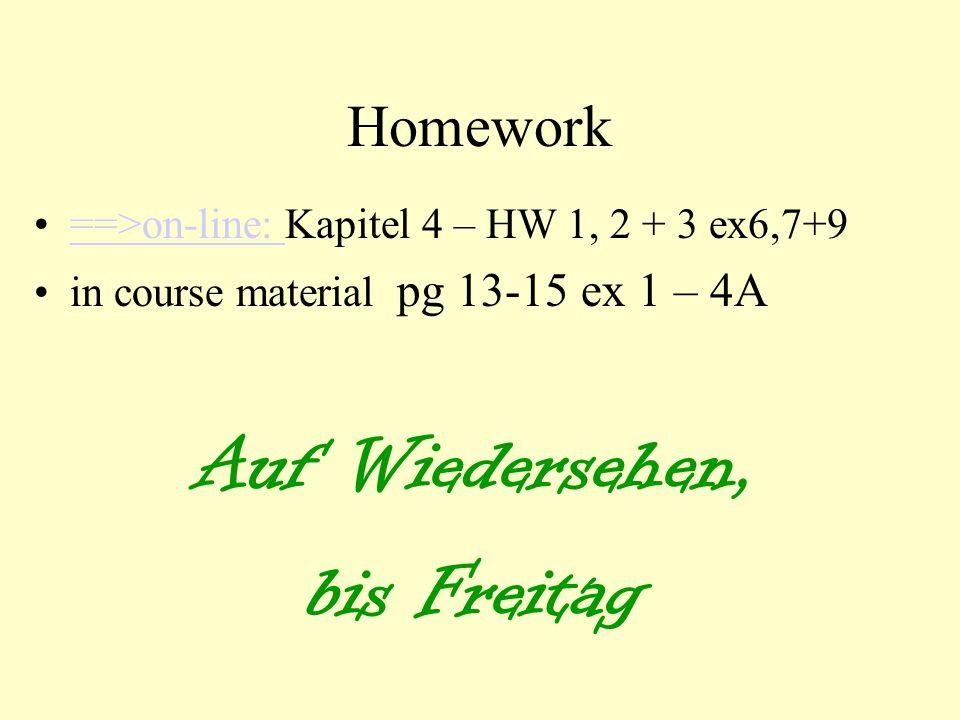 Homework ==>on-line: Kapitel 4 – HW 1, 2 + 3 ex6,7+9==>on-line: in course material pg 13-15 ex 1 – 4A Auf Wiedersehen, bis Freitag