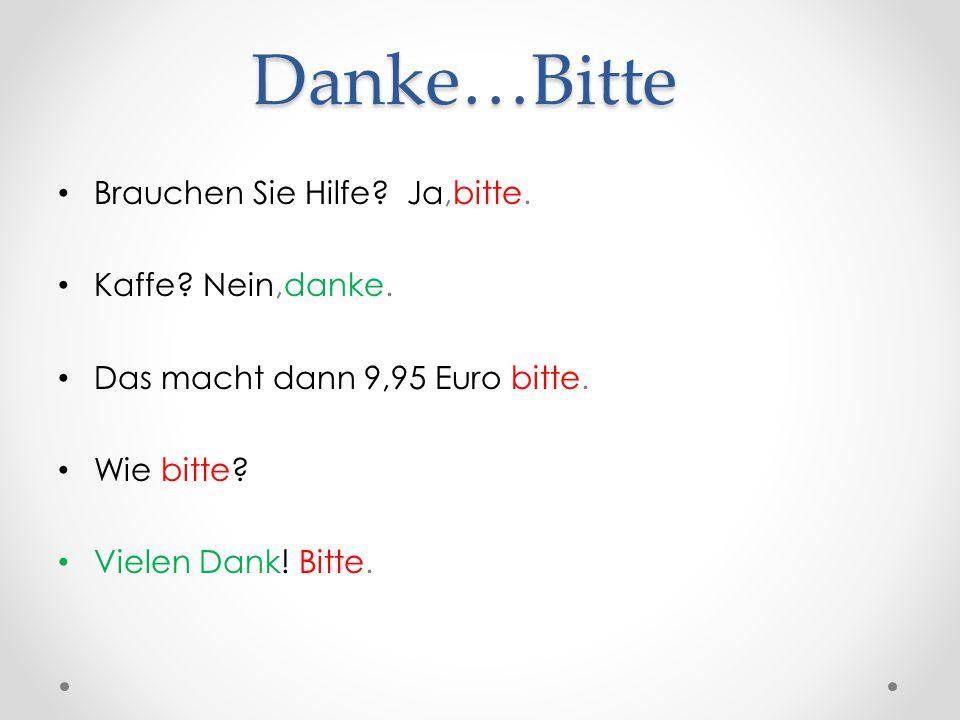 Danke…Bitte Brauchen Sie Hilfe? Ja,bitte. Kaffe? Nein,danke. Das macht dann 9,95 Euro bitte. Wie bitte? Vielen Dank! Bitte.