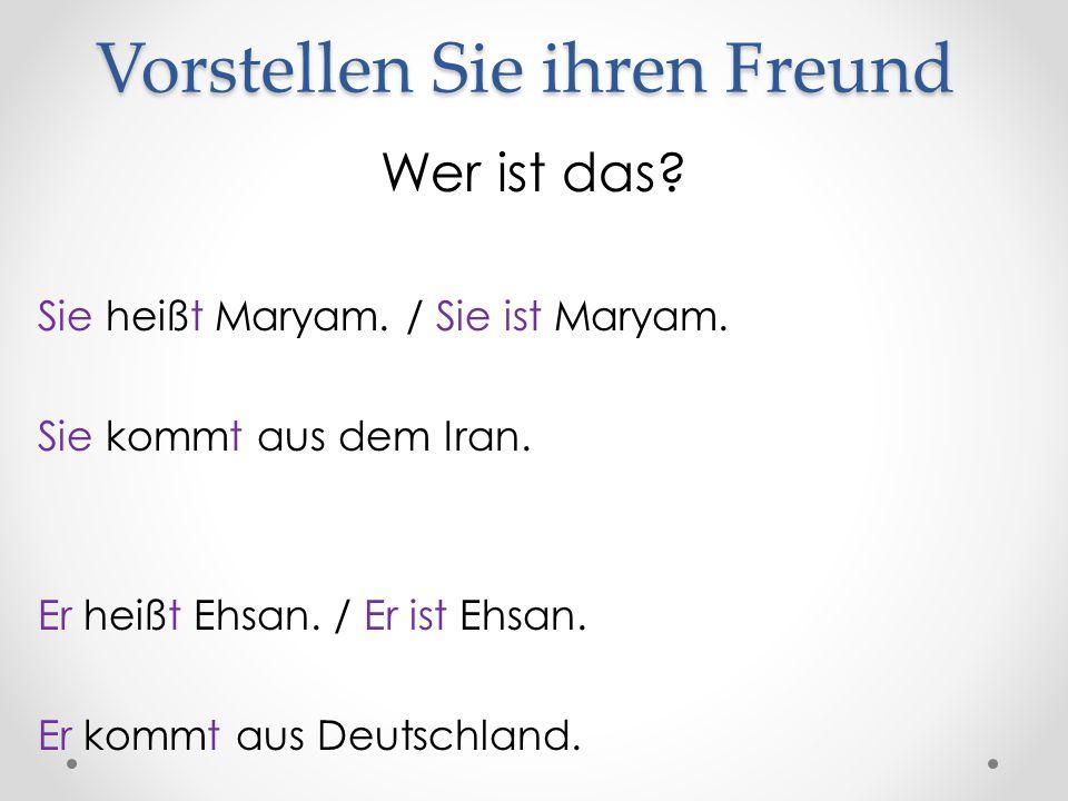 Vorstellen Sie ihren Freund Wer ist das? Sie heißt Maryam. / Sie ist Maryam. Sie kommt aus dem Iran. Er heißt Ehsan. / Er ist Ehsan. Er kommt aus Deut