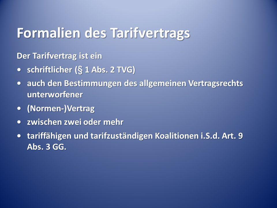 Formalien des Tarifvertrags Der Tarifvertrag ist ein schriftlicher (§ 1 Abs. 2 TVG)schriftlicher (§ 1 Abs. 2 TVG) auch den Bestimmungen des allgemeine