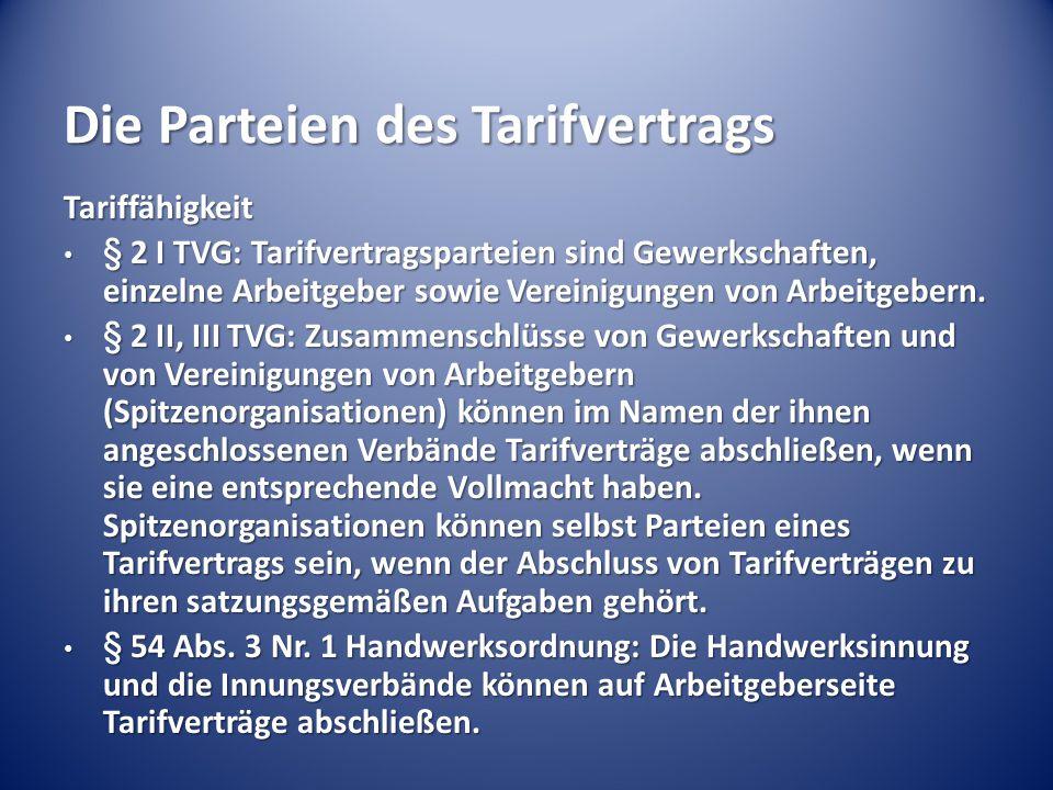 Die Parteien des Tarifvertrags Tariffähigkeit § 2 I TVG: Tarifvertragsparteien sind Gewerkschaften, einzelne Arbeitgeber sowie Vereinigungen von Arbei