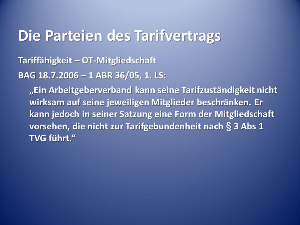 """Die Parteien des Tarifvertrags Tariffähigkeit – OT-Mitgliedschaft BAG 18.7.2006 – 1 ABR 36/05, 1. LS: """"Ein Arbeitgeberverband kann seine Tarifzuständi"""