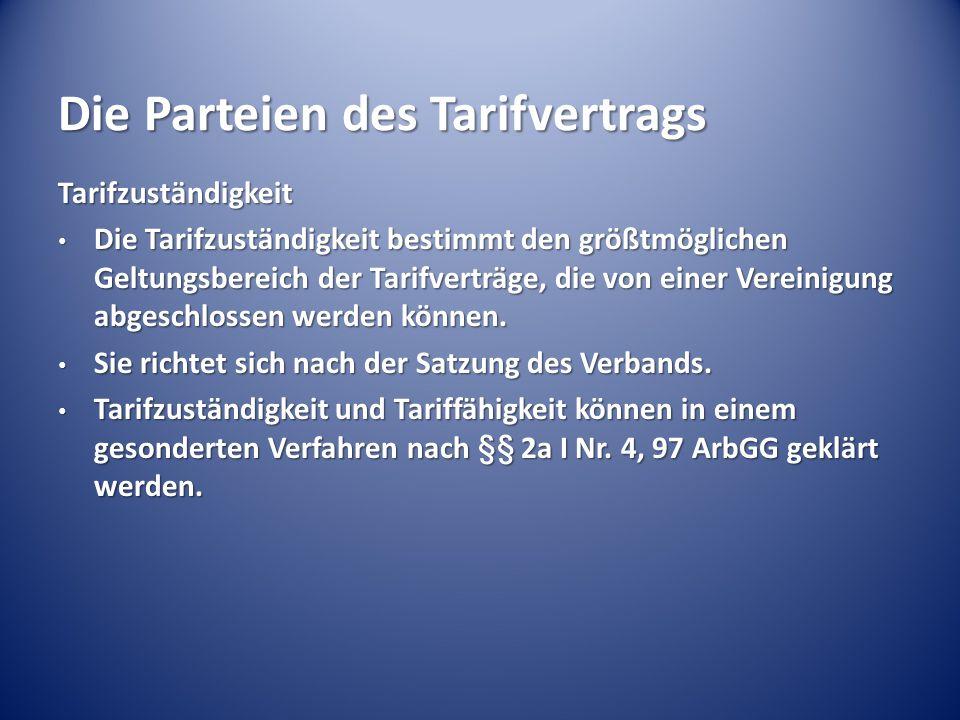 Die Parteien des Tarifvertrags Tarifzuständigkeit Die Tarifzuständigkeit bestimmt den größtmöglichen Geltungsbereich der Tarifverträge, die von einer