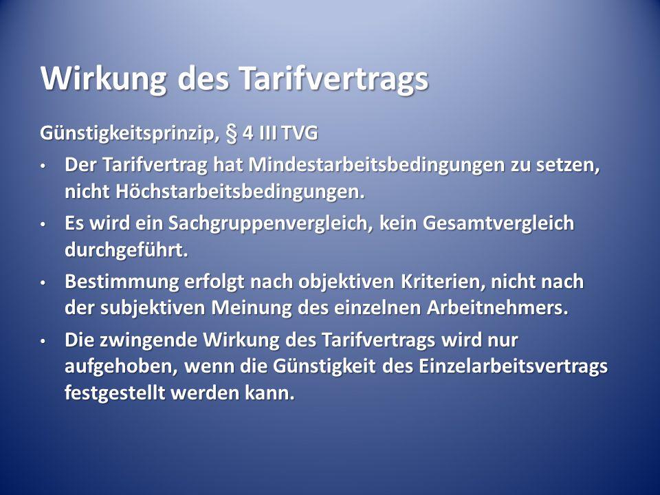 Wirkung des Tarifvertrags Günstigkeitsprinzip, § 4 III TVG Der Tarifvertrag hat Mindestarbeitsbedingungen zu setzen, nicht Höchstarbeitsbedingungen. D