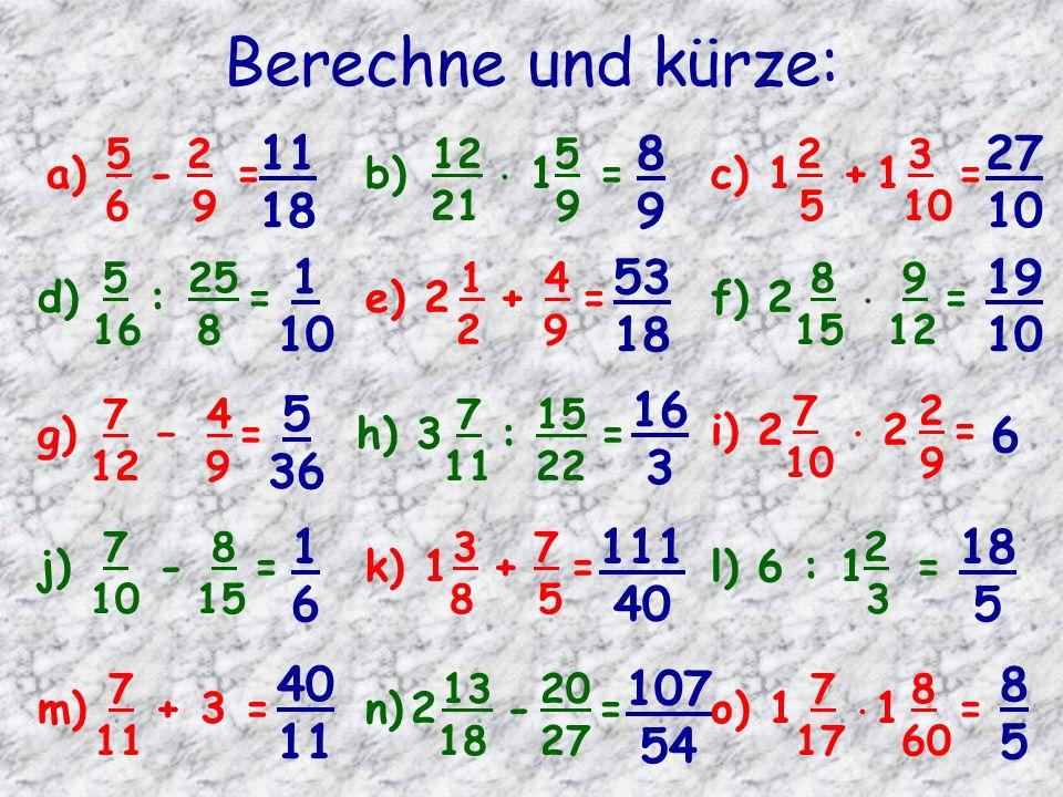 Berechne und kürze: 5 2 a) 6 - 9 = 12 5 b) 21  1 9 = 2 3 c) 1 5 + 1 10 = 5 25 d) 16 : 8 = 1 4 e) 2 2 + 9 = 8 9 f) 2 15  12 = 7 4 g) 12 – 9 = 7 15 h)