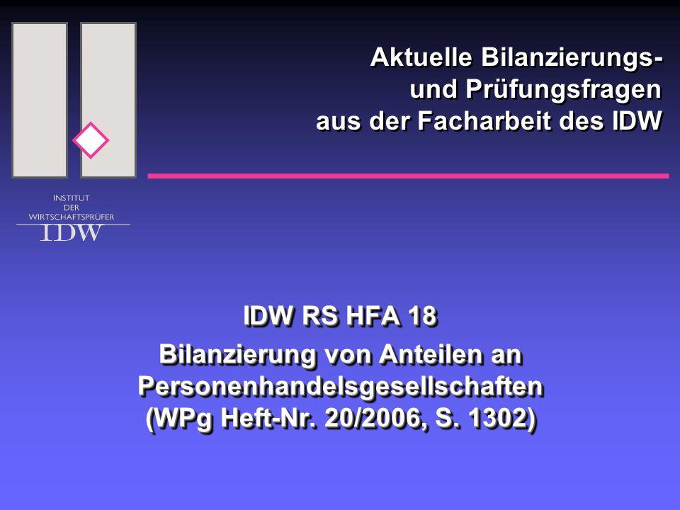 Aktuelle Bilanzierungs- und Prüfungsfragen aus der Facharbeit des IDW IDW RS HFA 18 Bilanzierung von Anteilen an Personenhandelsgesellschaften (WPg He