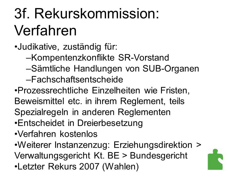 3f. Rekurskommission: Verfahren Judikative, zuständig für: –Kompentenzkonflikte SR-Vorstand –Sämtliche Handlungen von SUB-Organen –Fachschaftsentschei