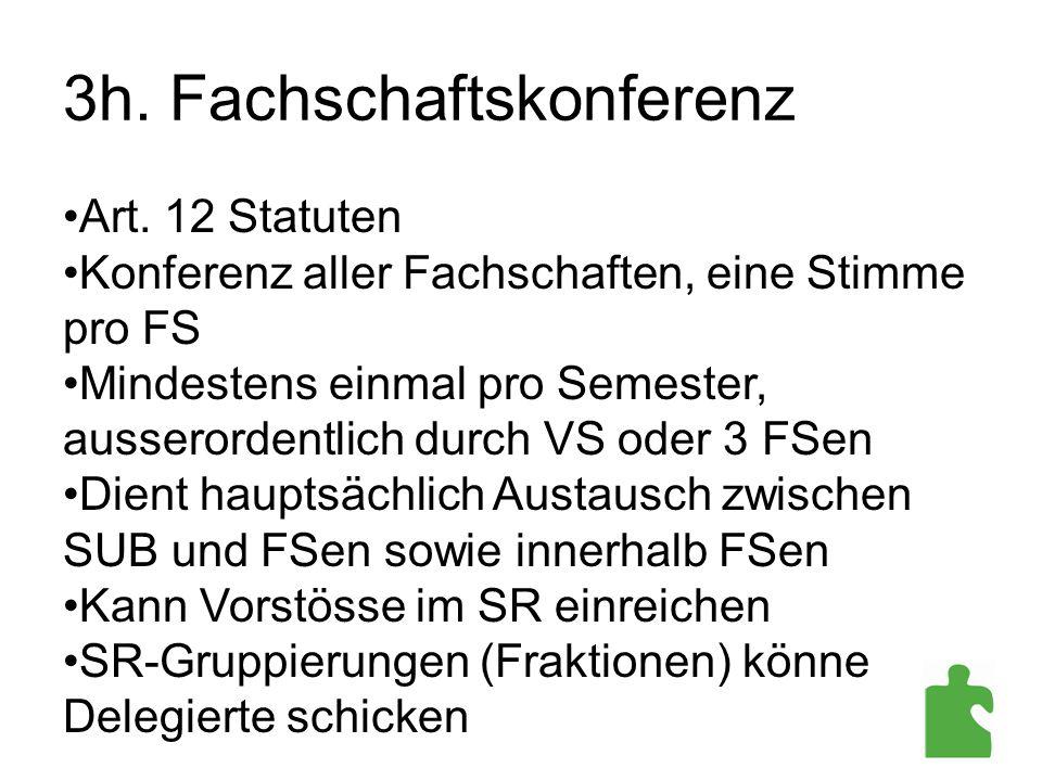 3h. Fachschaftskonferenz Art. 12 Statuten Konferenz aller Fachschaften, eine Stimme pro FS Mindestens einmal pro Semester, ausserordentlich durch VS o