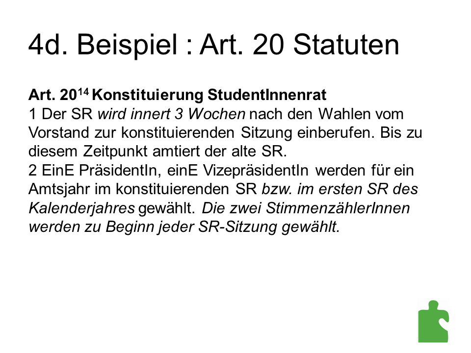 4d. Beispiel : Art. 20 Statuten Art. 20 14 Konstituierung StudentInnenrat 1 Der SR wird innert 3 Wochen nach den Wahlen vom Vorstand zur konstituieren
