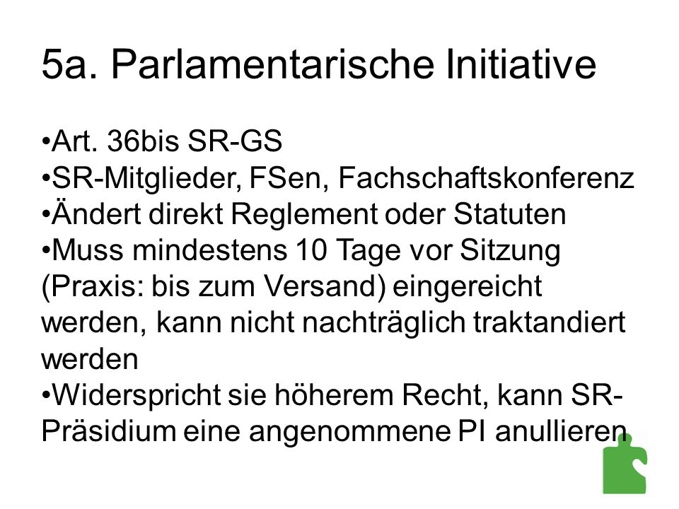 5a. Parlamentarische Initiative Art. 36bis SR-GS SR-Mitglieder, FSen, Fachschaftskonferenz Ändert direkt Reglement oder Statuten Muss mindestens 10 Ta