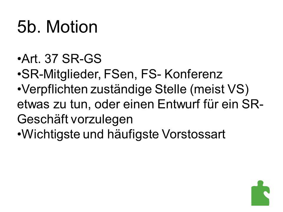 5b. Motion Art. 37 SR-GS SR-Mitglieder, FSen, FS- Konferenz Verpflichten zuständige Stelle (meist VS) etwas zu tun, oder einen Entwurf für ein SR- Ges