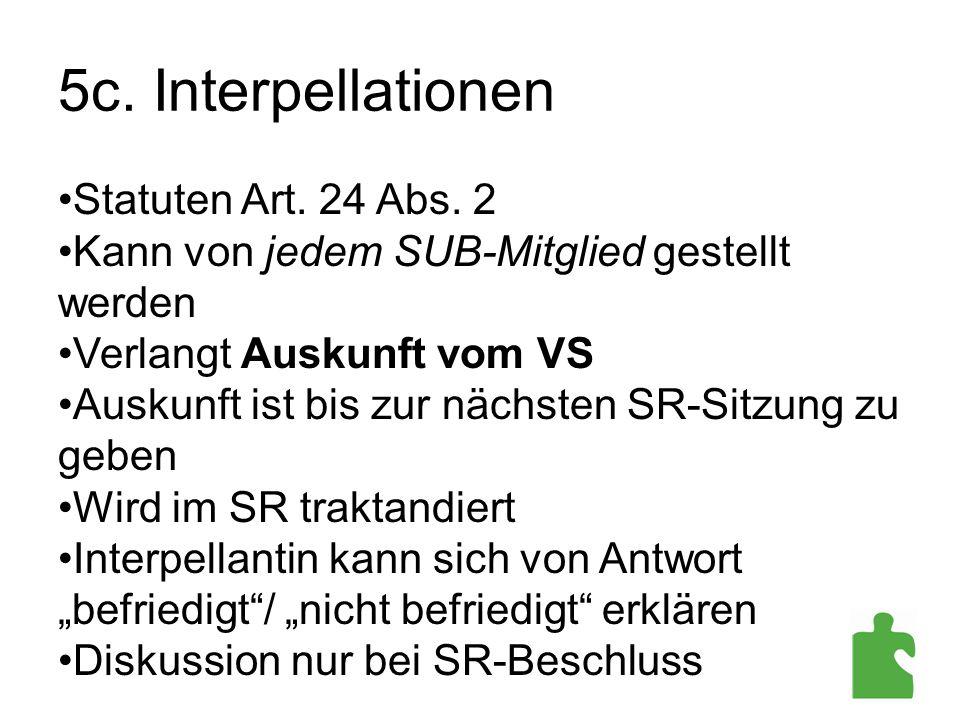 5c. Interpellationen Statuten Art. 24 Abs. 2 Kann von jedem SUB-Mitglied gestellt werden Verlangt Auskunft vom VS Auskunft ist bis zur nächsten SR-Sit