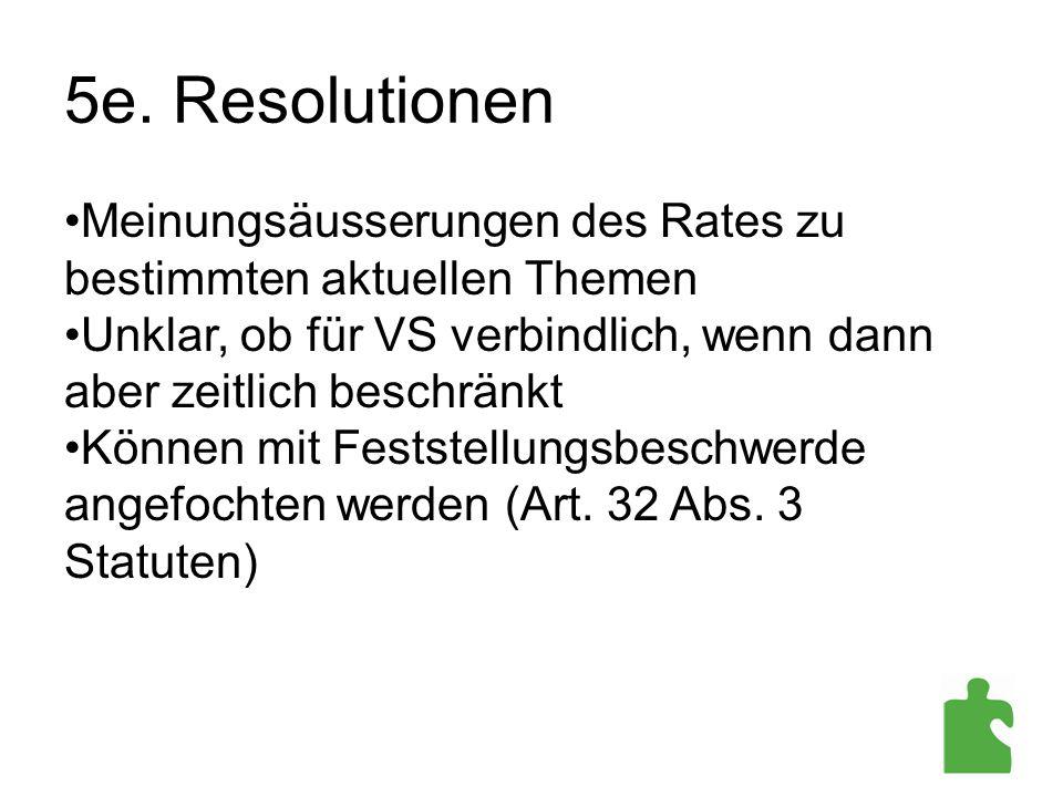 5e. Resolutionen Meinungsäusserungen des Rates zu bestimmten aktuellen Themen Unklar, ob für VS verbindlich, wenn dann aber zeitlich beschränkt Können