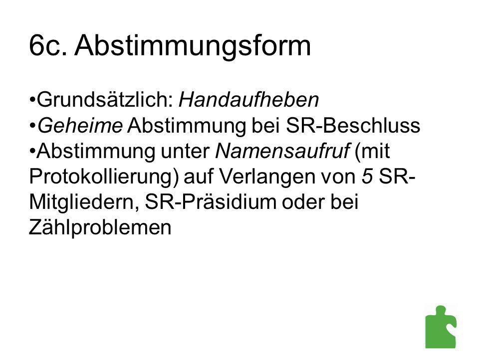6c. Abstimmungsform Grundsätzlich: Handaufheben Geheime Abstimmung bei SR-Beschluss Abstimmung unter Namensaufruf (mit Protokollierung) auf Verlangen