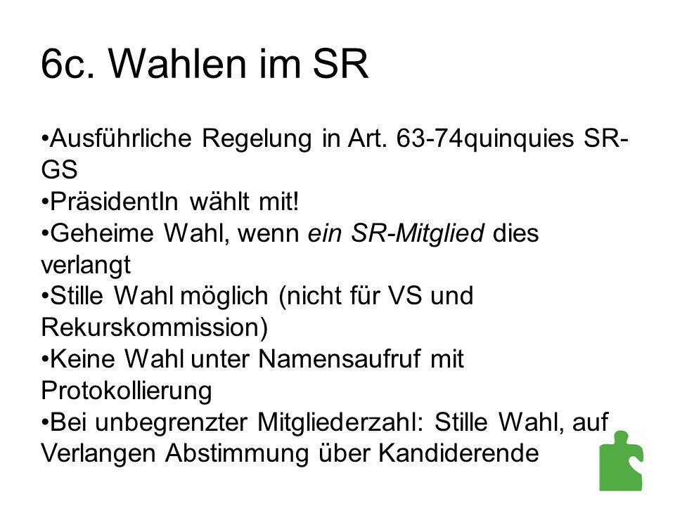 6c. Wahlen im SR Ausführliche Regelung in Art. 63-74quinquies SR- GS PräsidentIn wählt mit! Geheime Wahl, wenn ein SR-Mitglied dies verlangt Stille Wa