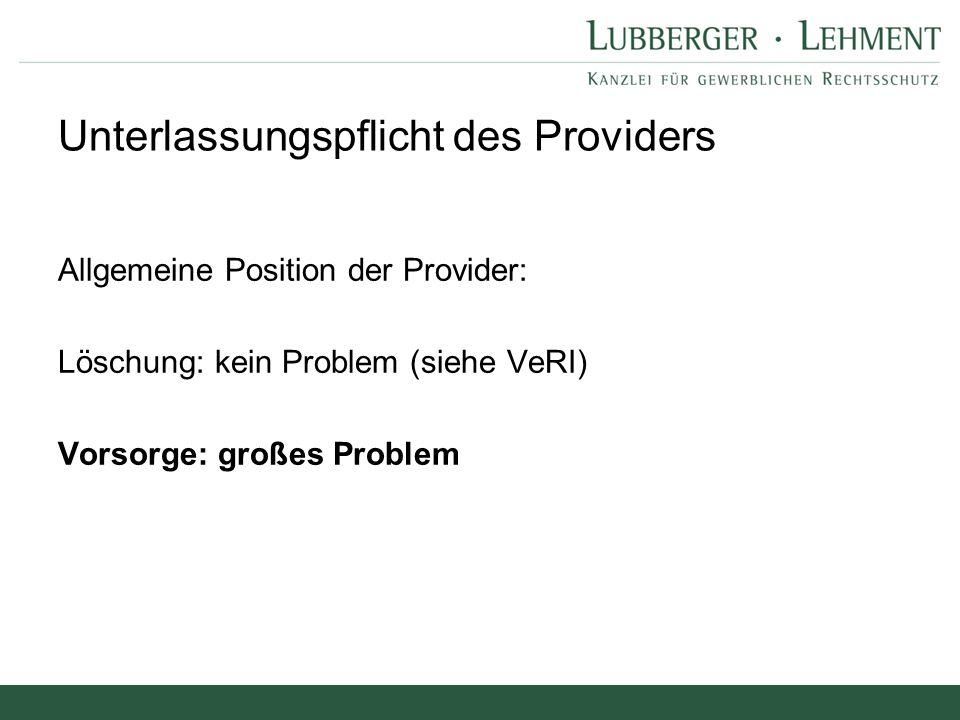 Allgemeine Position der Provider: Löschung: kein Problem (siehe VeRI) Vorsorge: großes Problem Unterlassungspflicht des Providers