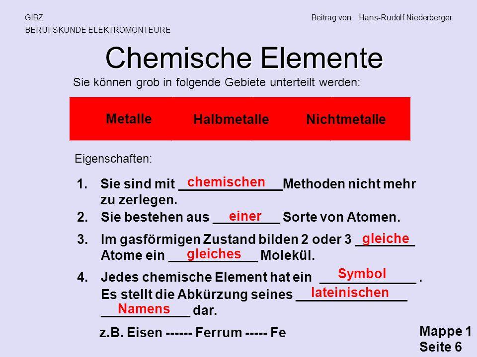 Chemische Elemente GIBZBeitrag vonHans-Rudolf Niederberger BERUFSKUNDE ELEKTROMONTEURE Sie können grob in folgende Gebiete unterteilt werden: Metalle Halbmetalle Nichtmetalle Eigenschaften: 1.Sie sind mit ______________Methoden nicht mehr zu zerlegen.