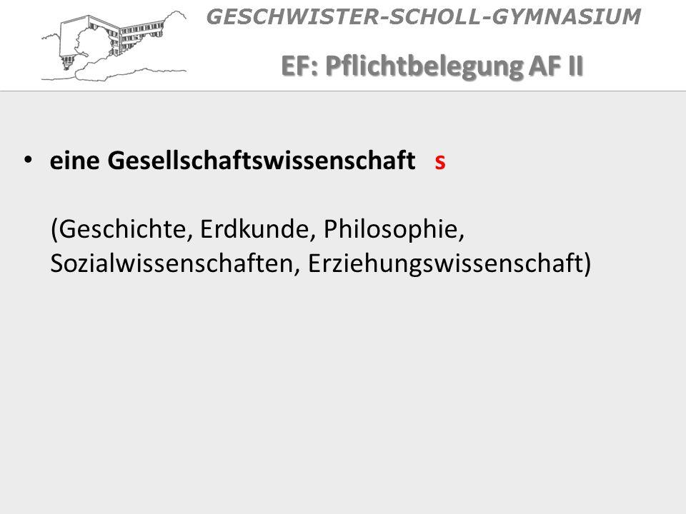 GESCHWISTER-SCHOLL-GYMNASIUM EF: Pflichtbelegung AF II eine Gesellschaftswissenschaft s (Geschichte, Erdkunde, Philosophie, Sozialwissenschaften, Erziehungswissenschaft)