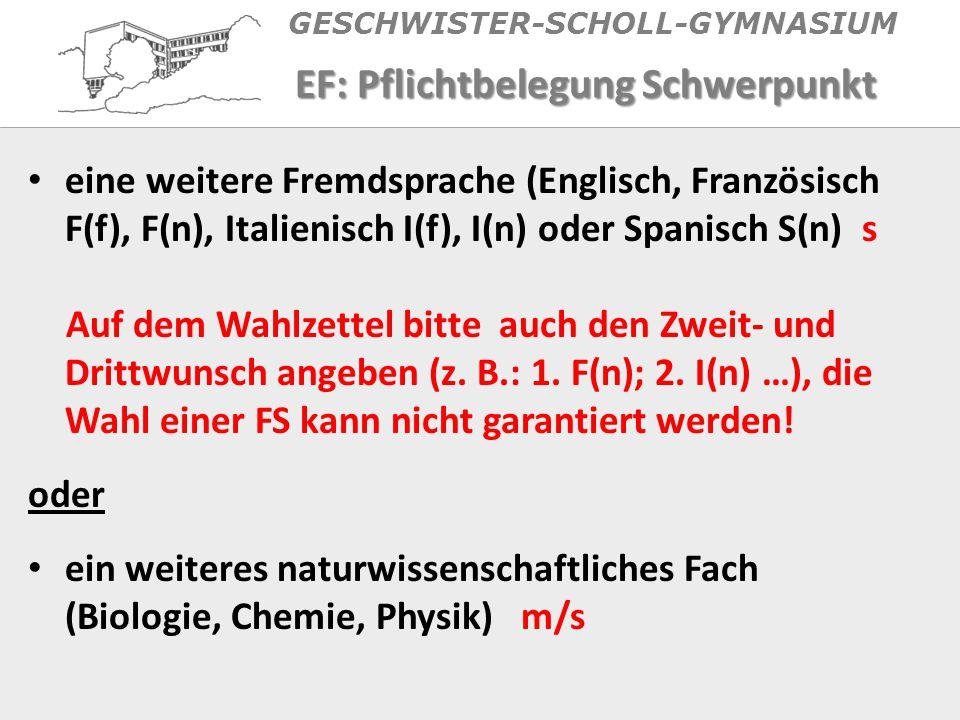 GESCHWISTER-SCHOLL-GYMNASIUM EF: Pflichtbelegung Schwerpunkt eine weitere Fremdsprache (Englisch, Französisch F(f), F(n), Italienisch I(f), I(n) oder Spanisch S(n) s Auf dem Wahlzettel bitte auch den Zweit- und Drittwunsch angeben (z.
